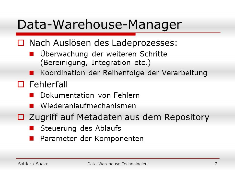 Sattler / SaakeData-Warehouse-Technologien8 Datenquellen Lieferanten der Daten für das Data Warehouse gehören nicht direkt zum DW können intern (Unternehmen) oder extern (z.B.