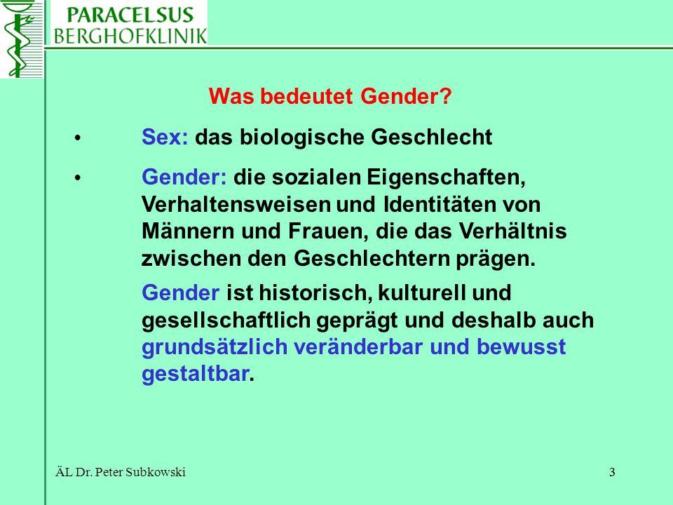 ÄL Dr. Peter Subkowski33 Was bedeutet Gender? Sex: das biologische Geschlecht Gender: die sozialen Eigenschaften, Verhaltensweisen und Identitäten von