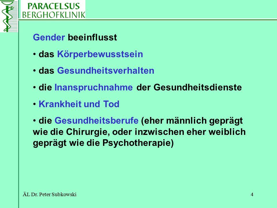 ÄL Dr. Peter Subkowski4 4 Gender beeinflusst das Körperbewusstsein das Gesundheitsverhalten die Inanspruchnahme der Gesundheitsdienste Krankheit und T