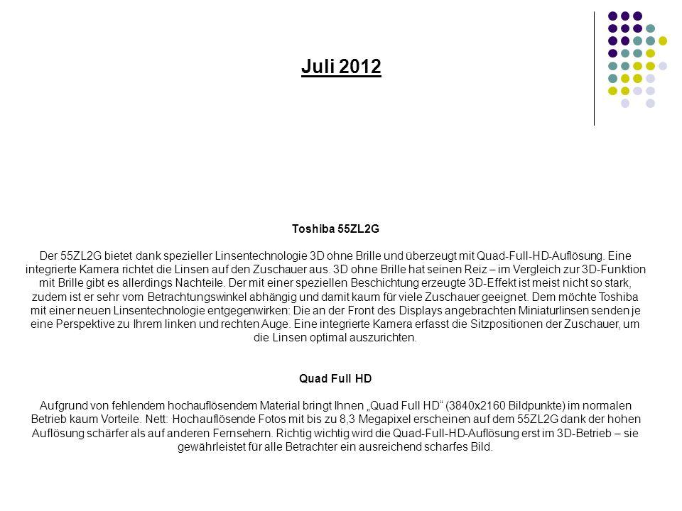 Juli 2012 Toshiba 55ZL2G Der 55ZL2G bietet dank spezieller Linsentechnologie 3D ohne Brille und überzeugt mit Quad-Full-HD-Auflösung.