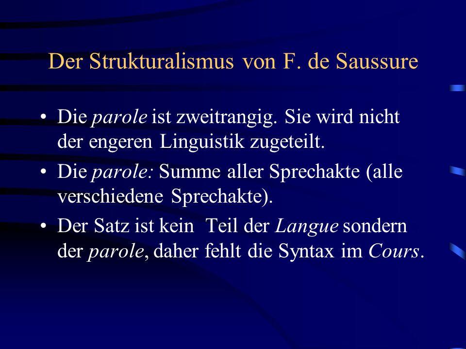 Der Strukturalismus von F. de Saussure Die parole ist zweitrangig. Sie wird nicht der engeren Linguistik zugeteilt. Die parole: Summe aller Sprechakte