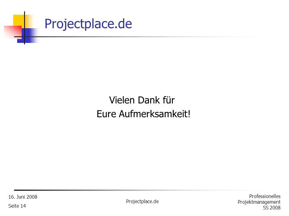 Professionelles Projektmanagement SS 2008 16. Juni 2008 Projectplace.de Seite 13 Fazit Gute Unterstützung räumlich verteilter Teams Kompakte Zusammens