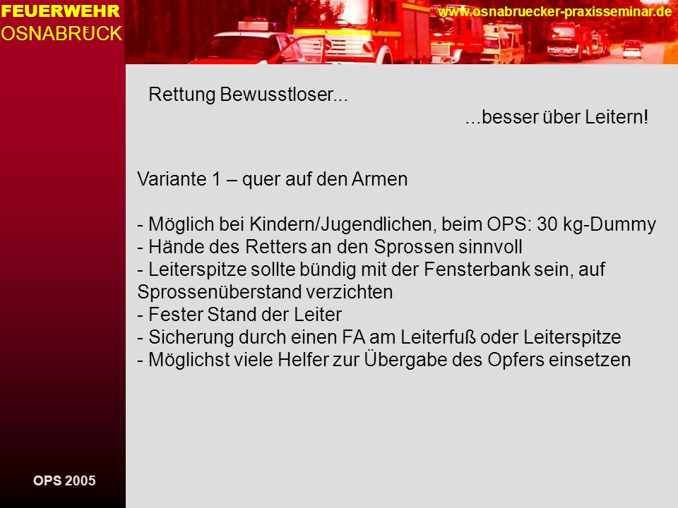OPS 2005 FEUERWEHR OSNABRUCK E www.osnabruecker-praxisseminar.de Rettung Bewusstloser......besser über Leitern! Variante 1 – quer auf den Armen - Mögl