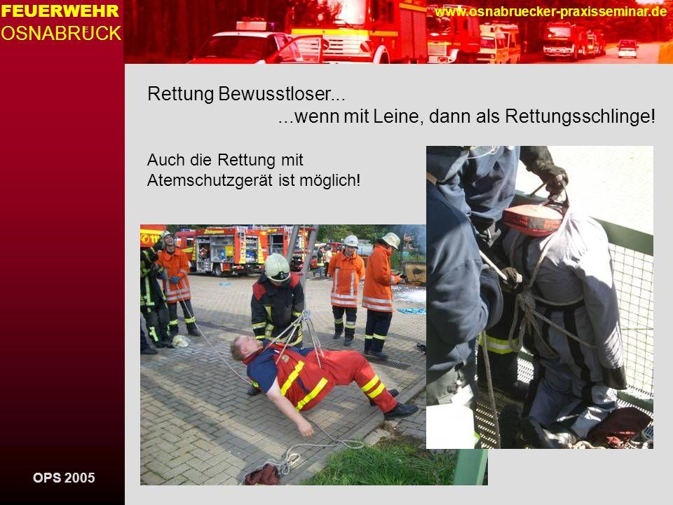 OPS 2005 FEUERWEHR OSNABRUCK E www.osnabruecker-praxisseminar.de Rettung Bewusstloser......wenn mit Leine, dann als Rettungsschlinge! Auch die Rettung