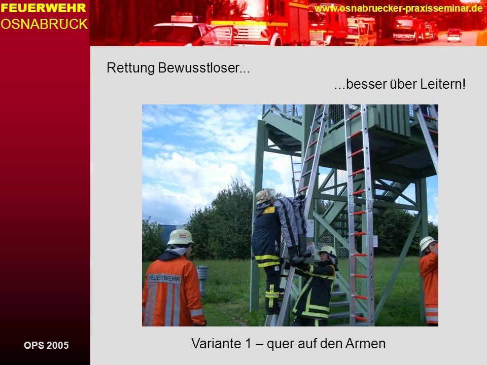 OPS 2005 FEUERWEHR OSNABRUCK E www.osnabruecker-praxisseminar.de Rettung Bewusstloser......besser über Leitern! Variante 1 – quer auf den Armen