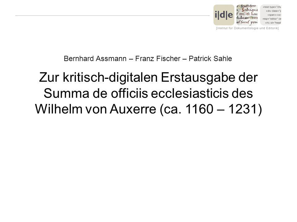 Zur kritisch-digitalen Erstausgabe der Summa de officiis ecclesiasticis des Wilhelm von Auxerre (ca. 1160 – 1231) Bernhard Assmann – Franz Fischer – P