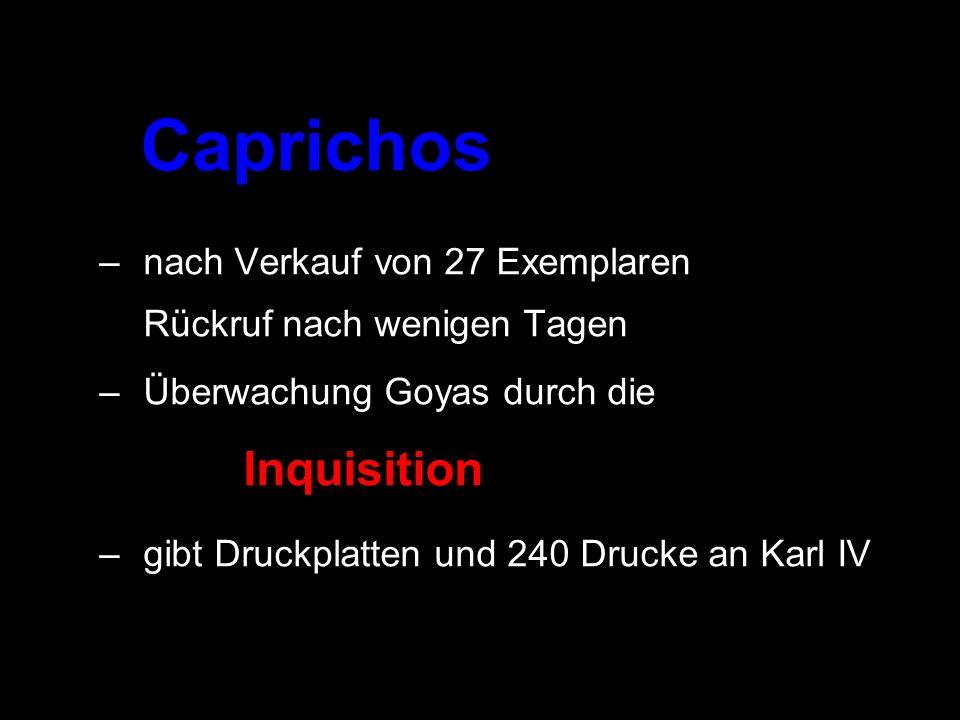 Caprichos –nach Verkauf von 27 Exemplaren Rückruf nach wenigen Tagen –Überwachung Goyas durch die Inquisition –gibt Druckplatten und 240 Drucke an Kar