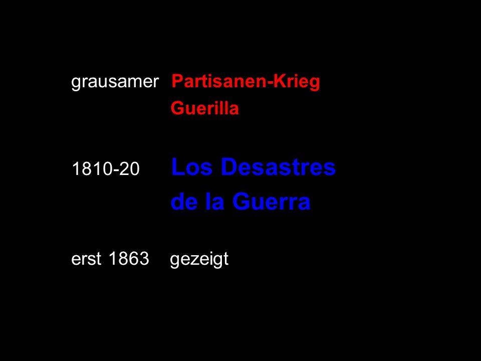 grausamer Partisanen-Krieg Guerilla 1810-20 Los Desastres de la Guerra erst 1863 gezeigt