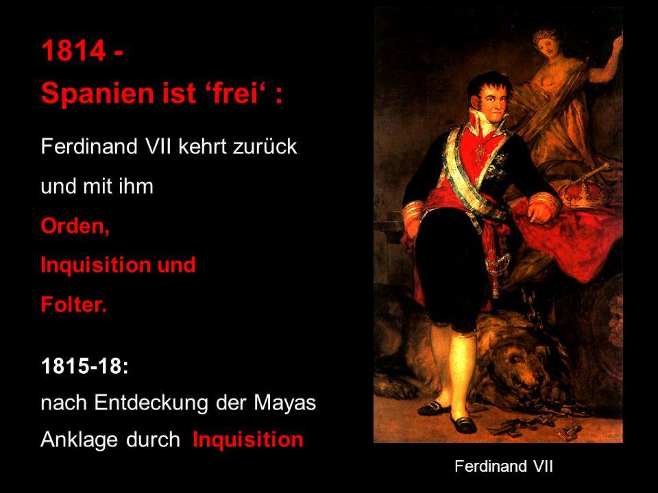 1814 - Spanien ist frei : Ferdinand VII kehrt zurück und mit ihm Orden, Inquisition und Folter. 1815-18: nach Entdeckung der Mayas Anklage durch Inqui
