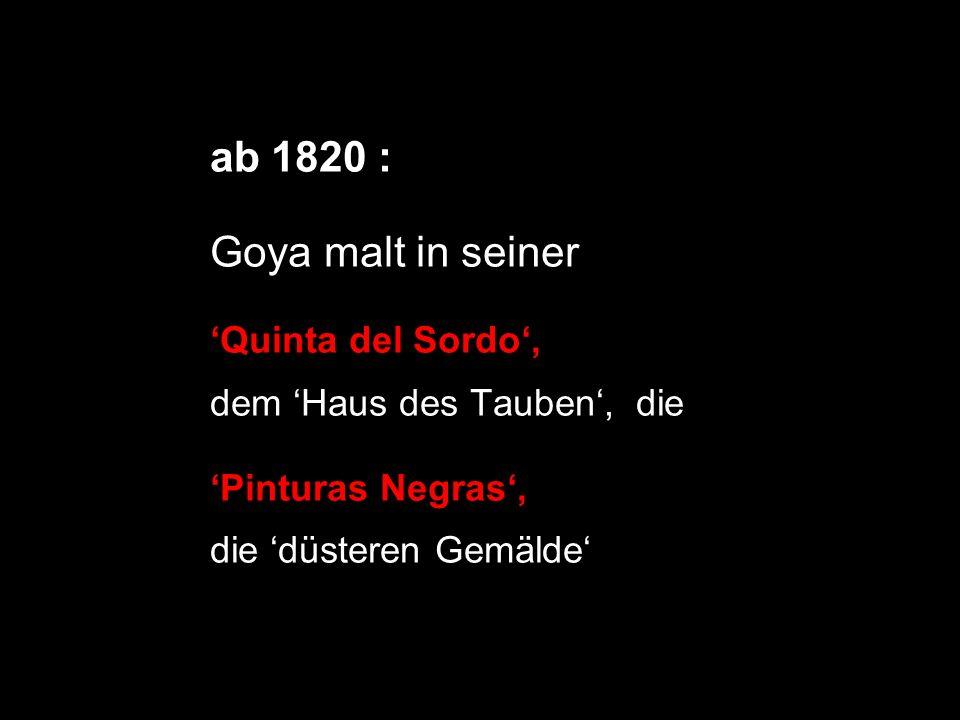 ab 1820 : Goya malt in seiner Quinta del Sordo, dem Haus des Tauben, die Pinturas Negras, die düsteren Gemälde