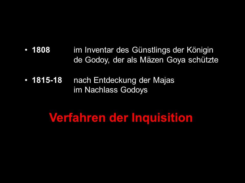 1808im Inventar des Günstlings der Königin de Godoy, der als Mäzen Goya schützte 1815-18nach Entdeckung der Majas im Nachlass Godoys Verfahren der Inq