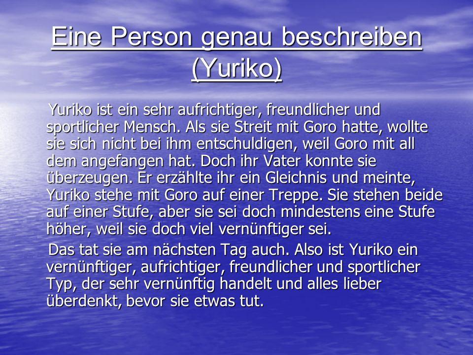 Eine Person genau beschreiben (Yuriko) Yuriko ist ein sehr aufrichtiger, freundlicher und sportlicher Mensch. Als sie Streit mit Goro hatte, wollte si