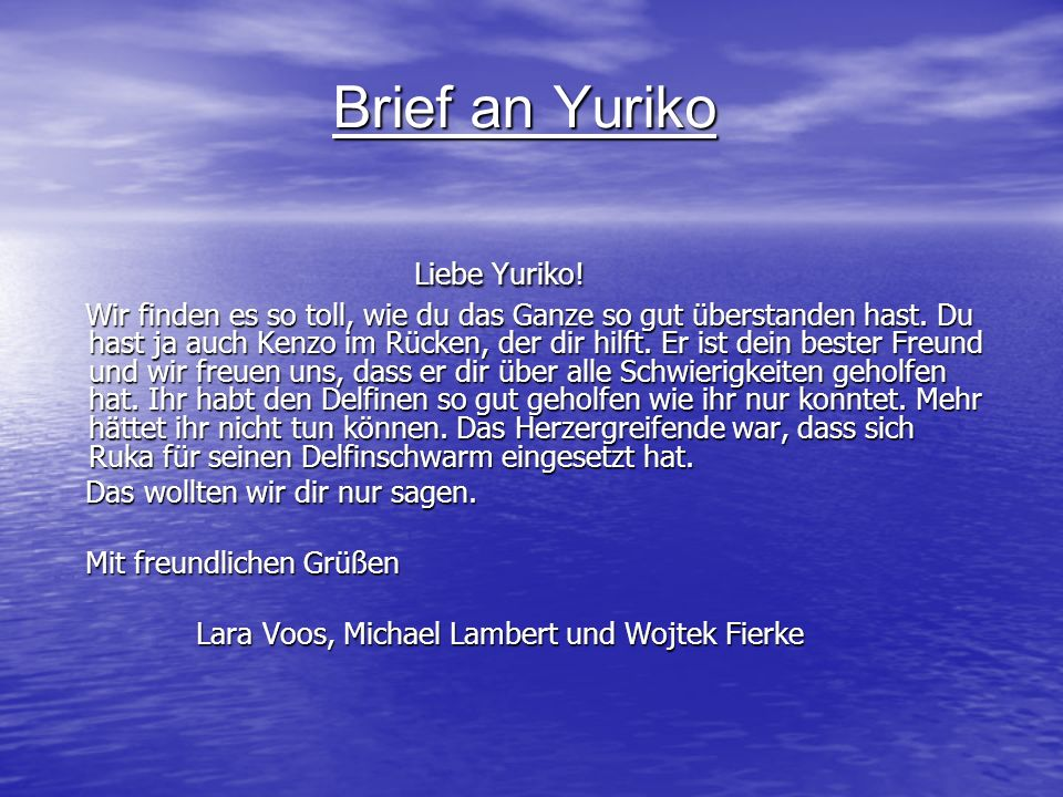 Brief an Yuriko Liebe Yuriko! Liebe Yuriko! Wir finden es so toll, wie du das Ganze so gut überstanden hast. Du hast ja auch Kenzo im Rücken, der dir