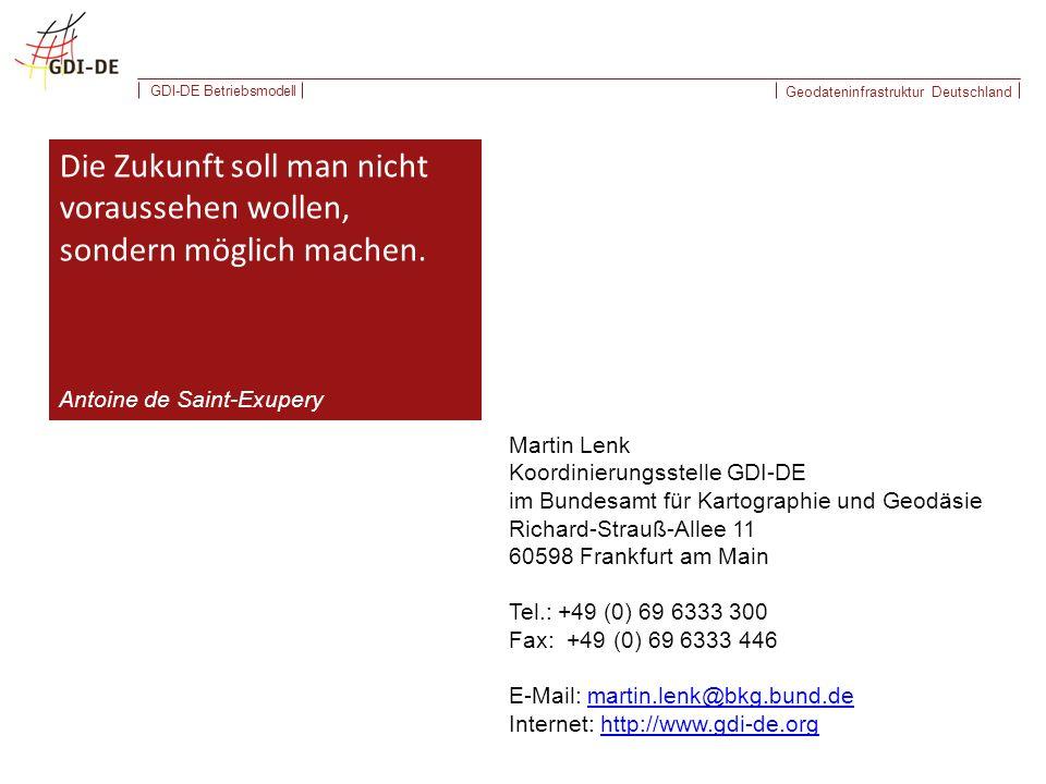 Geodateninfrastruktur Deutschland GDI-DE Betriebsmodell Martin Lenk Koordinierungsstelle GDI-DE im Bundesamt für Kartographie und Geodäsie Richard-Strauß-Allee 11 60598 Frankfurt am Main Tel.: +49 (0) 69 6333 300 Fax: +49 (0) 69 6333 446 E-Mail: martin.lenk@bkg.bund.demartin.lenk@bkg.bund.de Internet: http://www.gdi-de.orghttp://www.gdi-de.org Die Zukunft soll man nicht voraussehen wollen, sondern möglich machen.