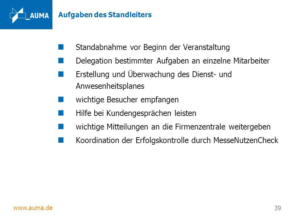 www.auma.de 39 Aufgaben des Standleiters Standabnahme vor Beginn der Veranstaltung Delegation bestimmter Aufgaben an einzelne Mitarbeiter Erstellung u