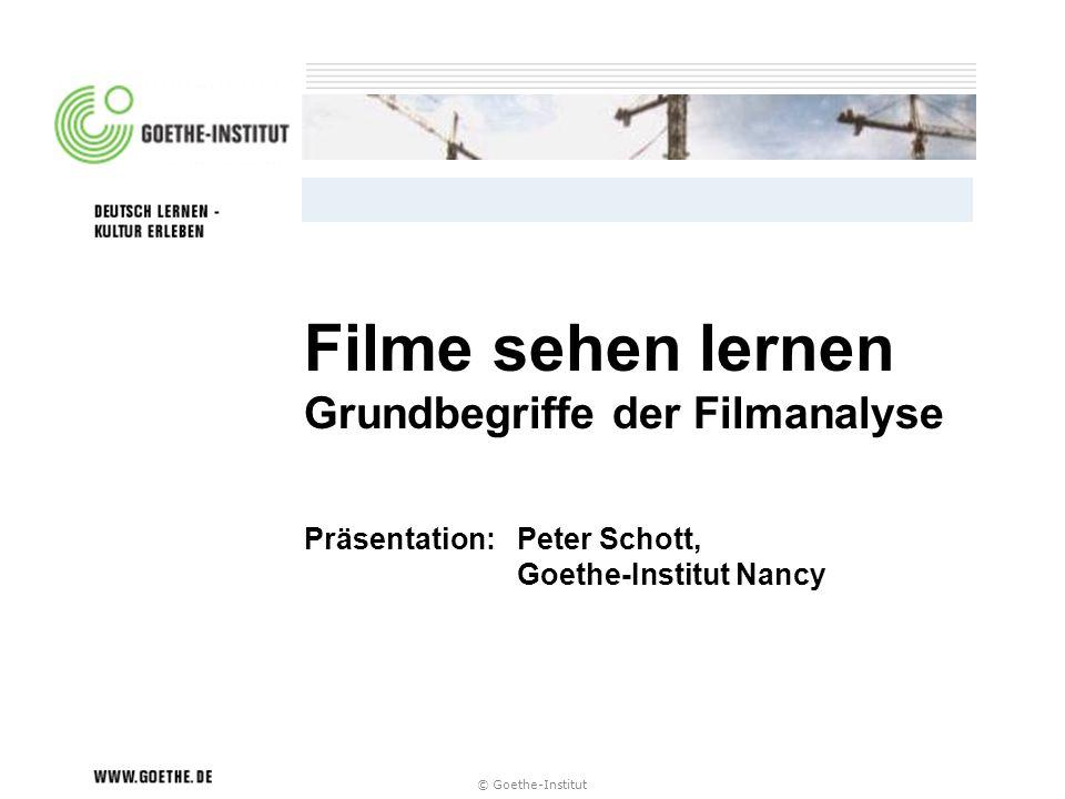 © Goethe-Institut Filme sehen lernen Grundbegriffe der Filmanalyse Präsentation:Peter Schott, Goethe-Institut Nancy