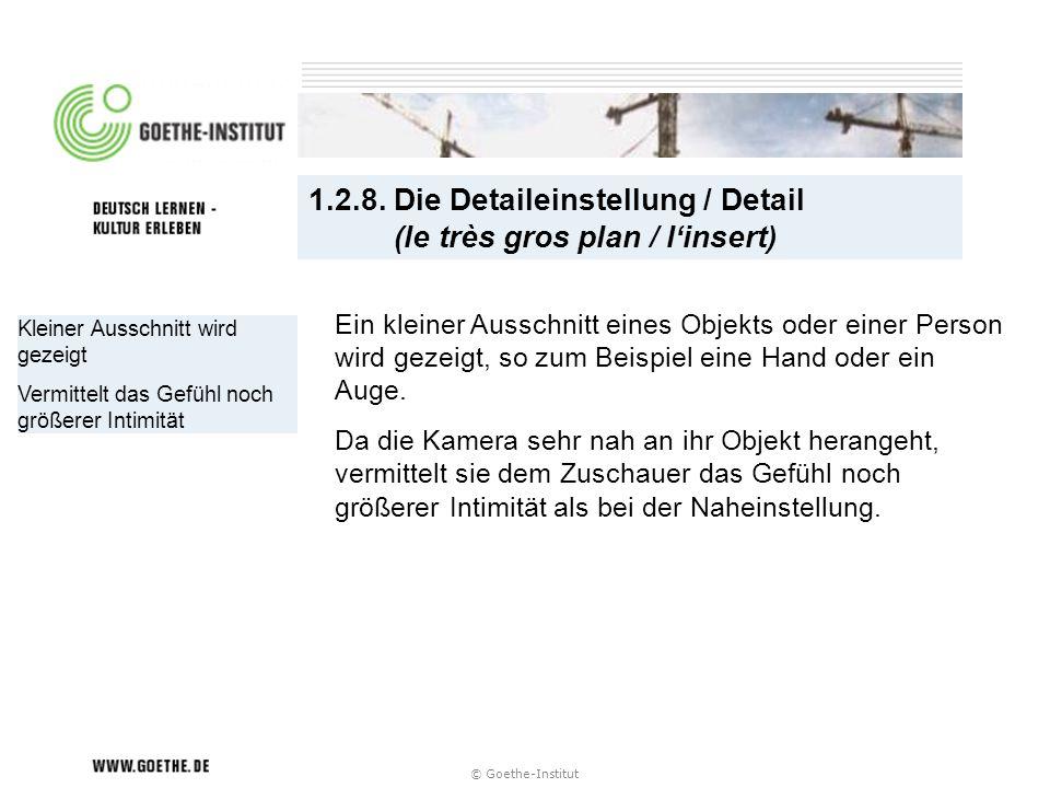© Goethe-Institut 1.2.8. Die Detaileinstellung / Detail (le très gros plan / linsert) Kleiner Ausschnitt wird gezeigt Vermittelt das Gefühl noch größe