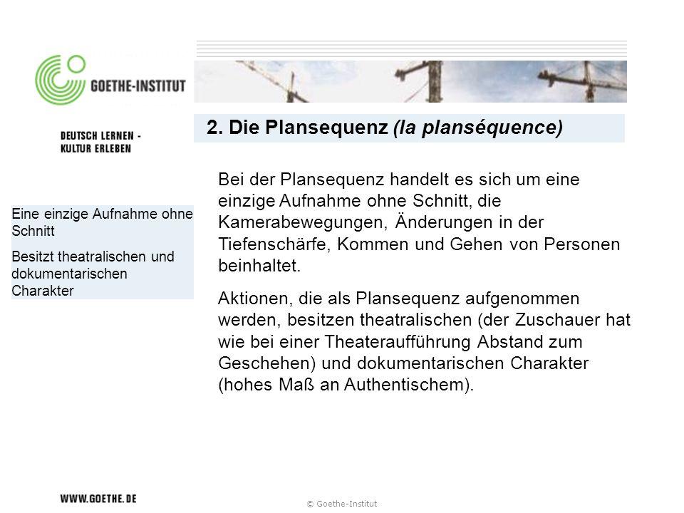 © Goethe-Institut Eine einzige Aufnahme ohne Schnitt Besitzt theatralischen und dokumentarischen Charakter 2. Die Plansequenz (la planséquence) Bei de