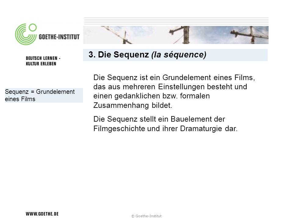 © Goethe-Institut Sequenz = Grundelement eines Films 3. Die Sequenz (la séquence) Die Sequenz ist ein Grundelement eines Films, das aus mehreren Einst