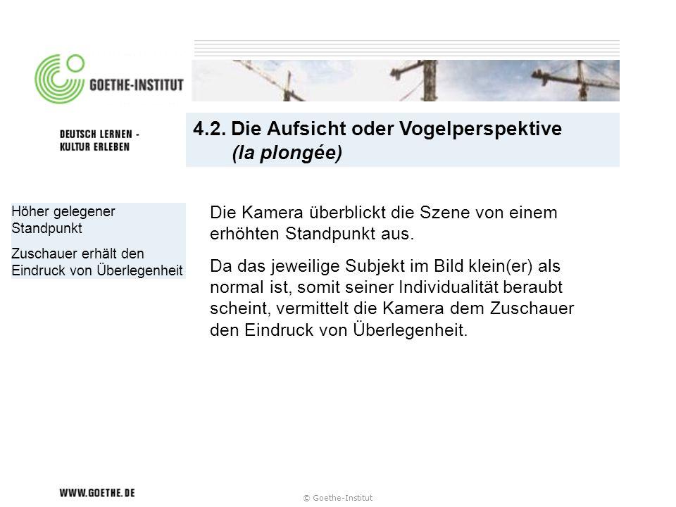 © Goethe-Institut Höher gelegener Standpunkt Zuschauer erhält den Eindruck von Überlegenheit 4.2. Die Aufsicht oder Vogelperspektive (la plongée) Die