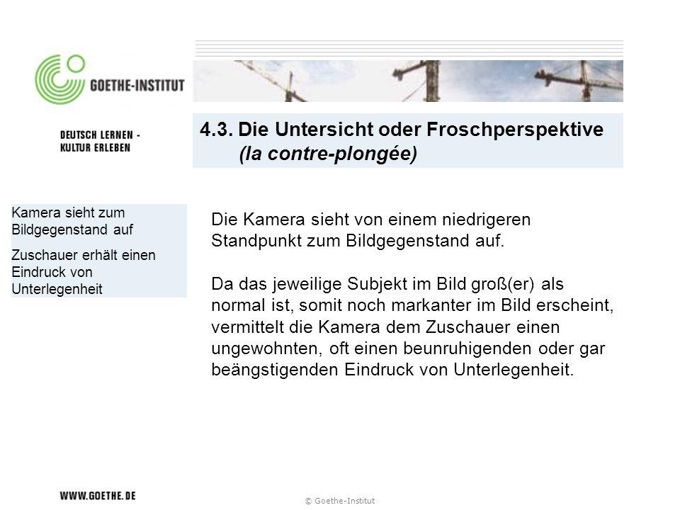 © Goethe-Institut Kamera sieht zum Bildgegenstand auf Zuschauer erhält einen Eindruck von Unterlegenheit 4.3. Die Untersicht oder Froschperspektive (l