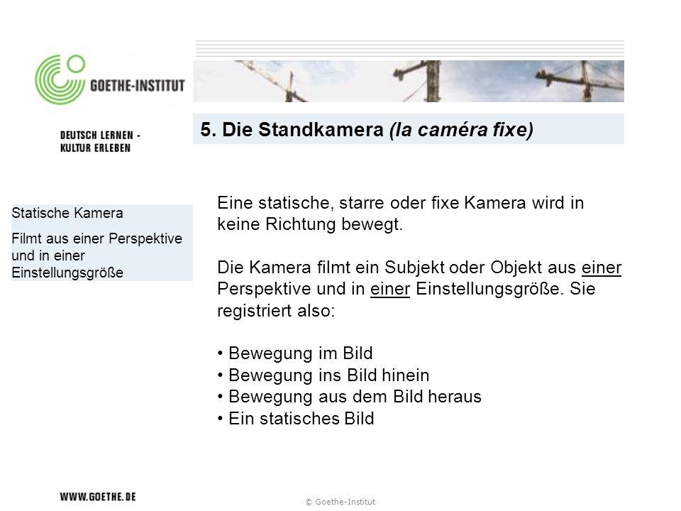 © Goethe-Institut Statische Kamera Filmt aus einer Perspektive und in einer Einstellungsgröße 5. Die Standkamera (la caméra fixe) Eine statische, star