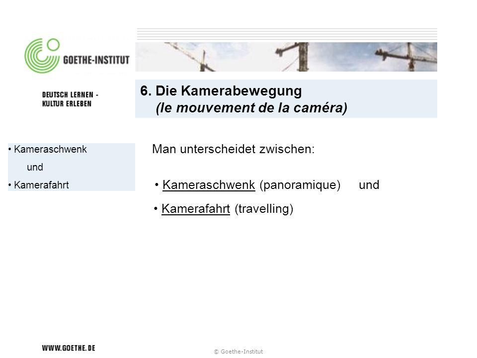 © Goethe-Institut Kameraschwenk und Kamerafahrt 6. Die Kamerabewegung (le mouvement de la caméra) Man unterscheidet zwischen: Kameraschwenk (panoramiq