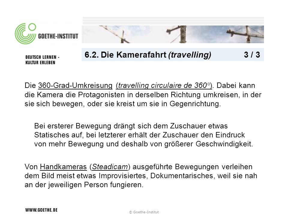 © Goethe-Institut 6.2. Die Kamerafahrt (travelling) 3 / 3 Bei ersterer Bewegung drängt sich dem Zuschauer etwas Statisches auf, bei letzterer erhält d