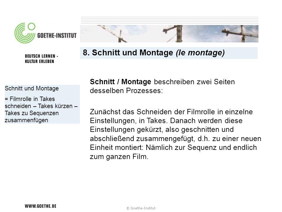© Goethe-Institut Schnitt und Montage = Filmrolle in Takes schneiden – Takes kürzen – Takes zu Sequenzen zusammenfügen 8. Schnitt und Montage (le mont