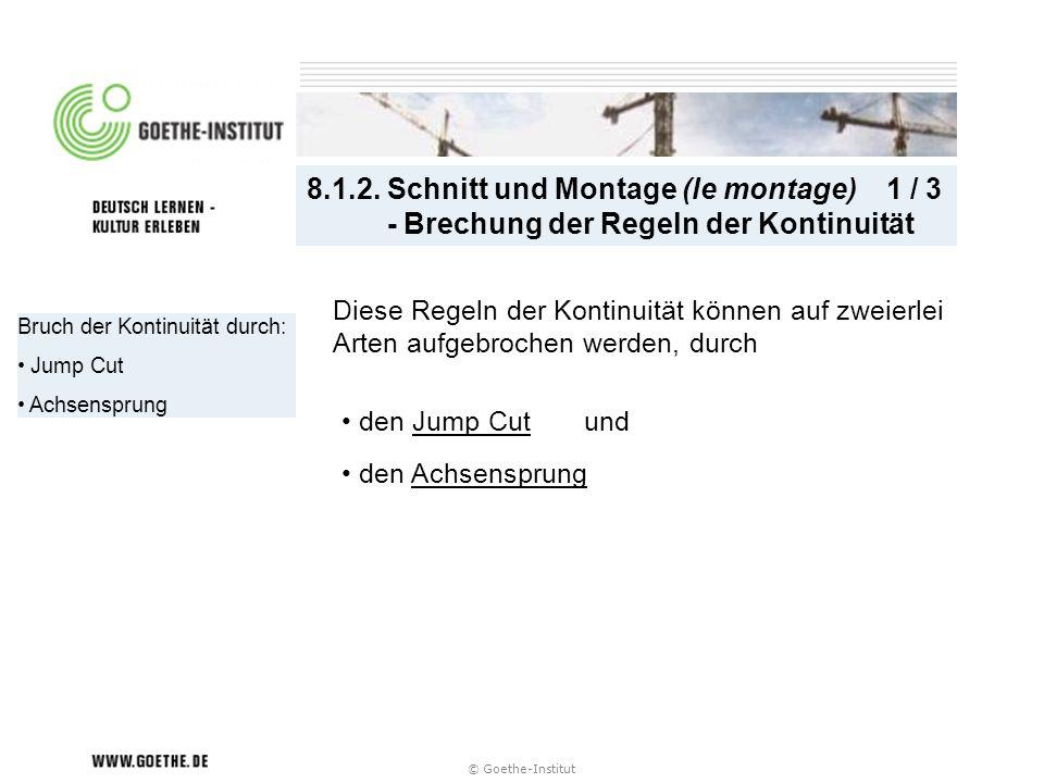 © Goethe-Institut Bruch der Kontinuität durch: Jump Cut Achsensprung 8.1.2. Schnitt und Montage (le montage) 1 / 3 - Brechung der Regeln der Kontinuit