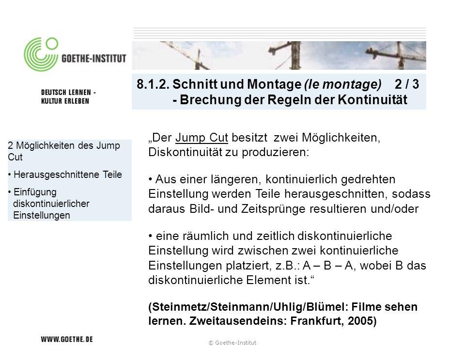 © Goethe-Institut 2 Möglichkeiten des Jump Cut Herausgeschnittene Teile Einfügung diskontinuierlicher Einstellungen 8.1.2. Schnitt und Montage (le mon