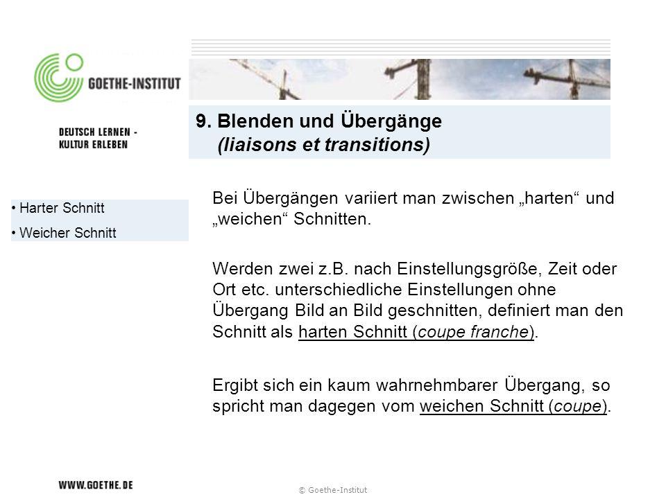 © Goethe-Institut Harter Schnitt Weicher Schnitt 9. Blenden und Übergänge (liaisons et transitions) Werden zwei z.B. nach Einstellungsgröße, Zeit oder