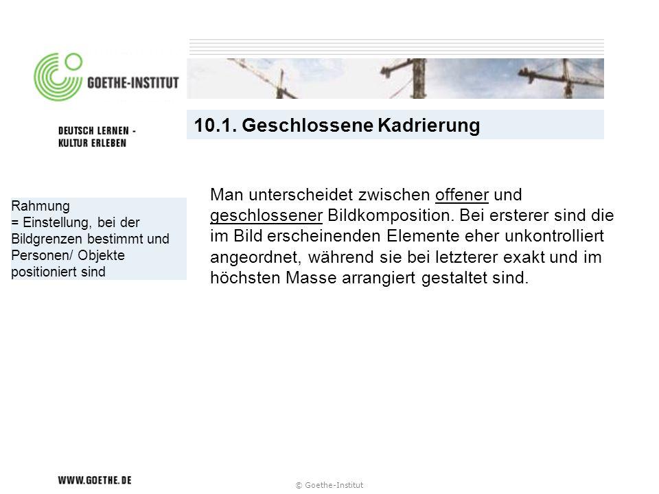 © Goethe-Institut Rahmung = Einstellung, bei der Bildgrenzen bestimmt und Personen/ Objekte positioniert sind 10.1. Geschlossene Kadrierung Man unters