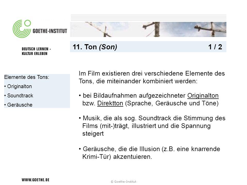 © Goethe-Institut Elemente des Tons: Originalton Soundtrack Geräusche 11. Ton (Son) 1 / 2 bei Bildaufnahmen aufgezeichneter Originalton bzw. Direktton