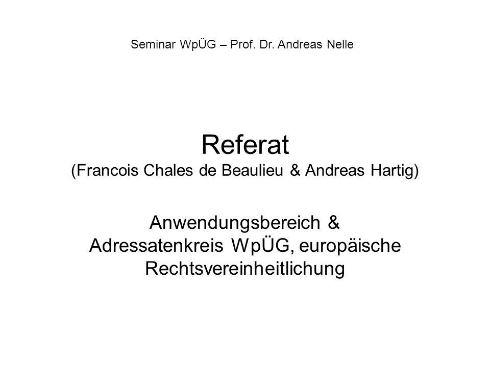 Referat (Francois Chales de Beaulieu & Andreas Hartig) Anwendungsbereich & Adressatenkreis WpÜG, europäische Rechtsvereinheitlichung Seminar WpÜG – Pr