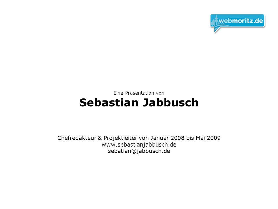 Eine Präsentation von Sebastian Jabbusch Chefredakteur & Projektleiter von Januar 2008 bis Mai 2009 www.sebastianjabbusch.de sebatian@jabbusch.de