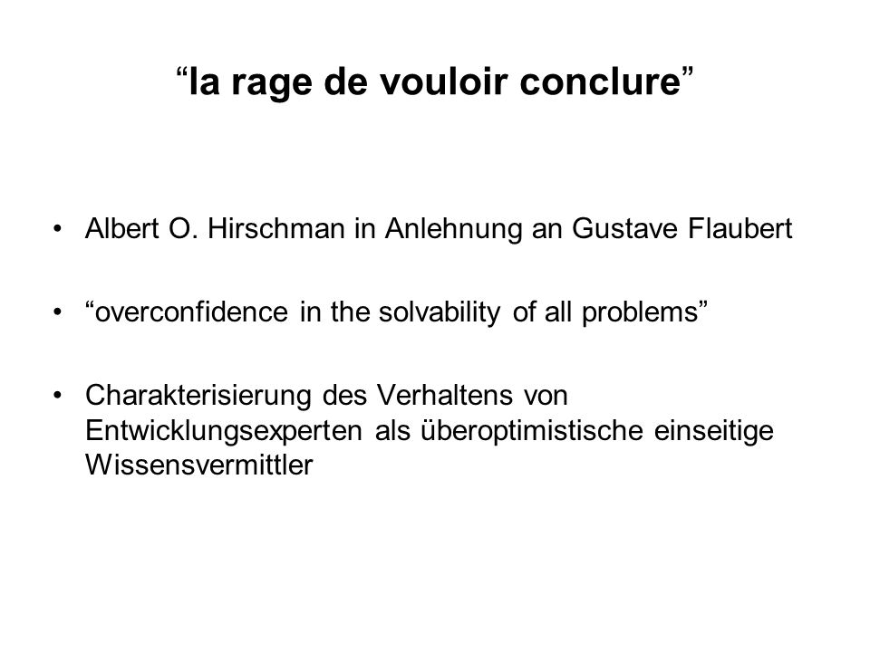 la rage de vouloir conclure Albert O. Hirschman in Anlehnung an Gustave Flaubert overconfidence in the solvability of all problems Charakterisierung d