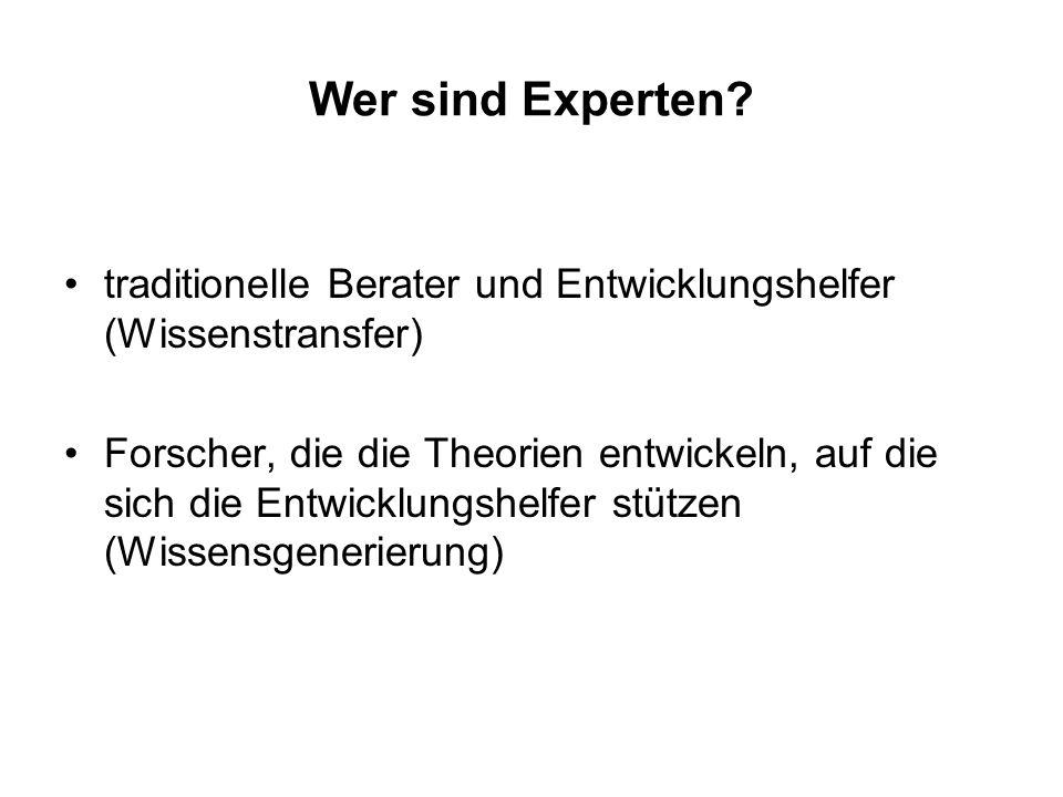 Wer sind Experten? traditionelle Berater und Entwicklungshelfer (Wissenstransfer) Forscher, die die Theorien entwickeln, auf die sich die Entwicklungs