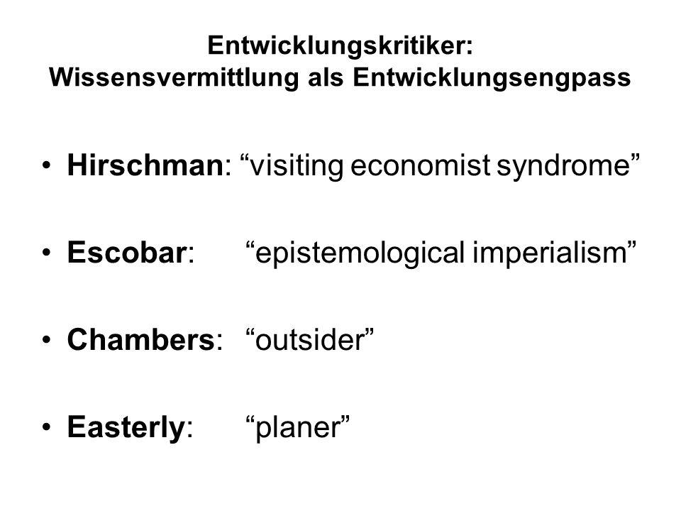 Entwicklungskritiker: Wissensvermittlung als Entwicklungsengpass Hirschman: visiting economist syndrome Escobar:epistemological imperialism Chambers: