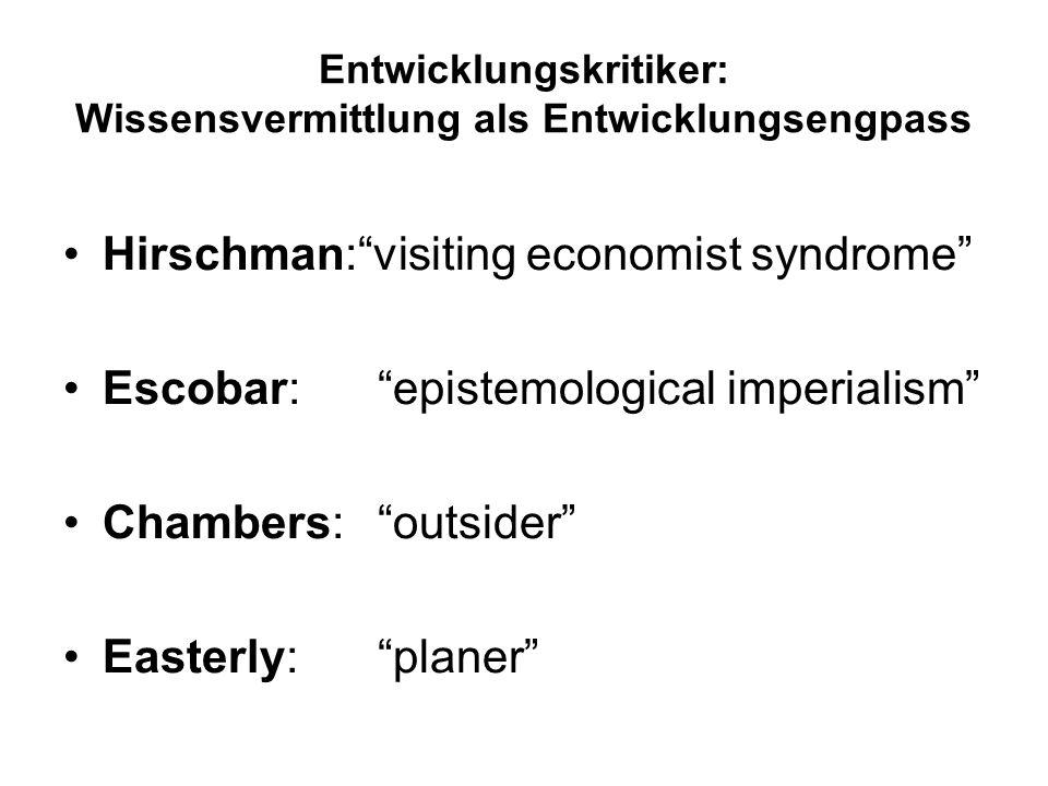 Entwicklungskritiker: Wissensvermittlung als Entwicklungsengpass Hirschman:visiting economist syndrome Escobar:epistemological imperialism Chambers: o