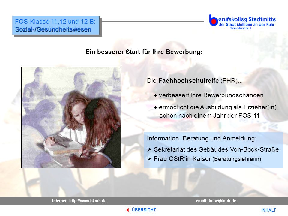 Internet: http://www.bkmh.deemail: info@bkmh.de INHALT ÜBERSICHT FOS Klasse 11,12 und 12 B:Sozial-/Gesundheitswesen Sozial-/Gesundheitswesen Ein besse