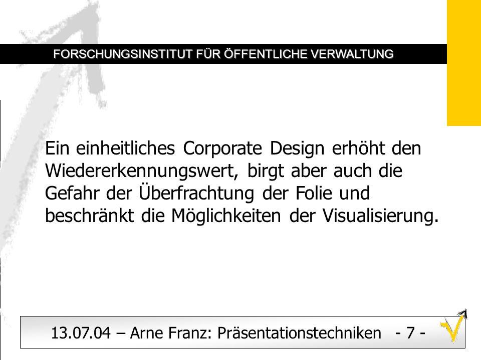 Logos dienen dem Corporate Design. Sinnvoll kann auch die Angabe von Datum, Referent und Thema sein. 13.07.04 – Arne Franz: Präsentationstechniken - 7