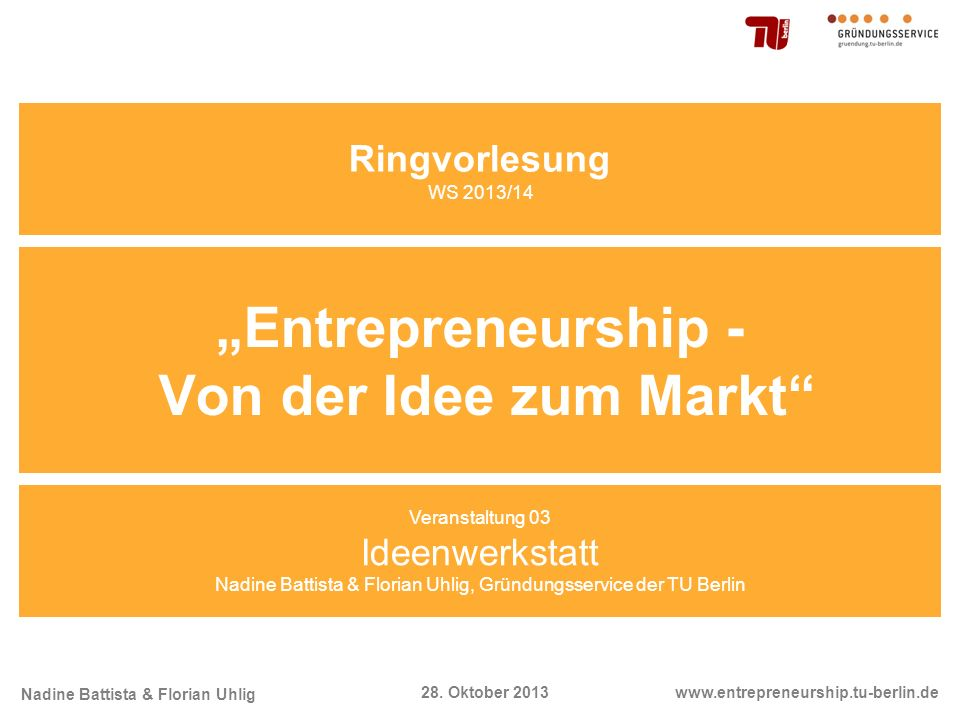 Nadine Battista & Florian Uhlig www.entrepreneurship.tu-berlin.de28. Oktober 2013 Entrepreneurship - Von der Idee zum Markt Veranstaltung 03 Ideenwerk