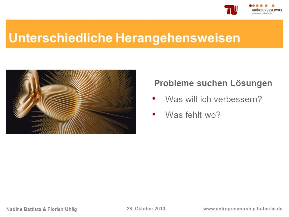 Nadine Battista & Florian Uhlig www.entrepreneurship.tu-berlin.de28. Oktober 2013 Unterschiedliche Herangehensweisen Probleme suchen Lösungen Was will