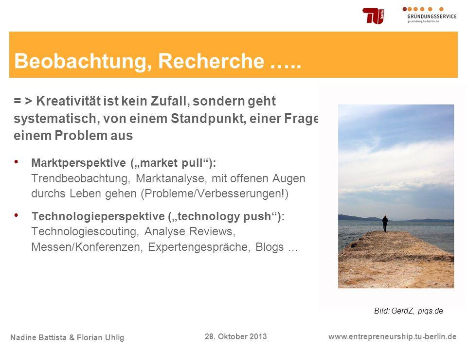 Nadine Battista & Florian Uhlig www.entrepreneurship.tu-berlin.de28. Oktober 2013 Beobachtung, Recherche ….. = > Kreativität ist kein Zufall, sondern