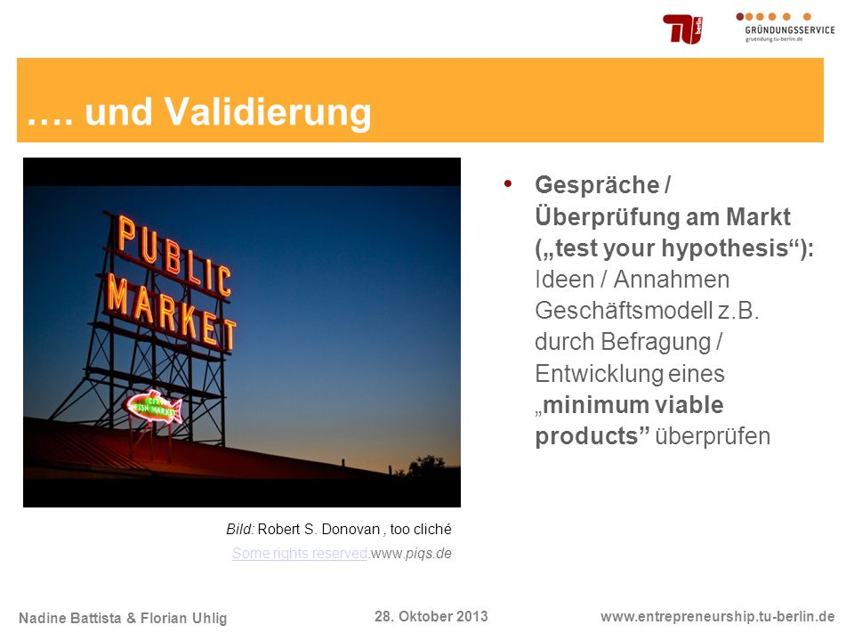 Nadine Battista & Florian Uhlig www.entrepreneurship.tu-berlin.de28. Oktober 2013 …. und Validierung Gespräche / Überprüfung am Markt (test your hypot