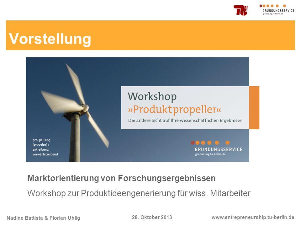Nadine Battista & Florian Uhlig www.entrepreneurship.tu-berlin.de28. Oktober 2013 Marktorientierung von Forschungsergebnissen Workshop zur Produktidee