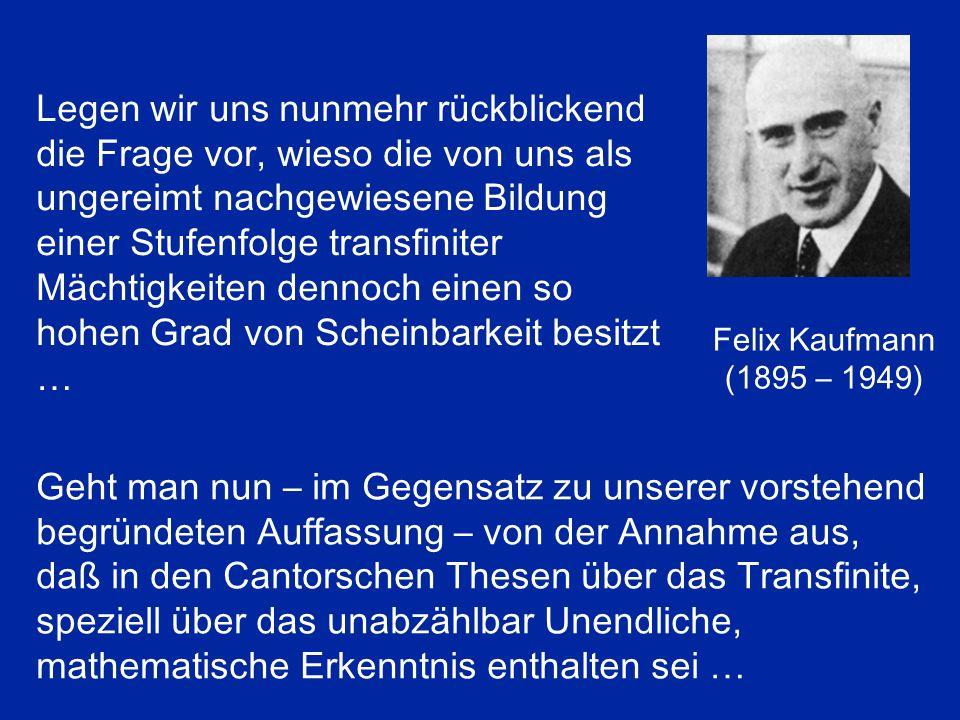 Felix Kaufmann (1895 – 1949) Legen wir uns nunmehr rückblickend die Frage vor, wieso die von uns als ungereimt nachgewiesene Bildung einer Stufenfolge transfiniter Mächtigkeiten dennoch einen so hohen Grad von Scheinbarkeit besitzt … Geht man nun – im Gegensatz zu unserer vorstehend begründeten Auffassung – von der Annahme aus, daß in den Cantorschen Thesen über das Transfinite, speziell über das unabzählbar Unendliche, mathematische Erkenntnis enthalten sei …