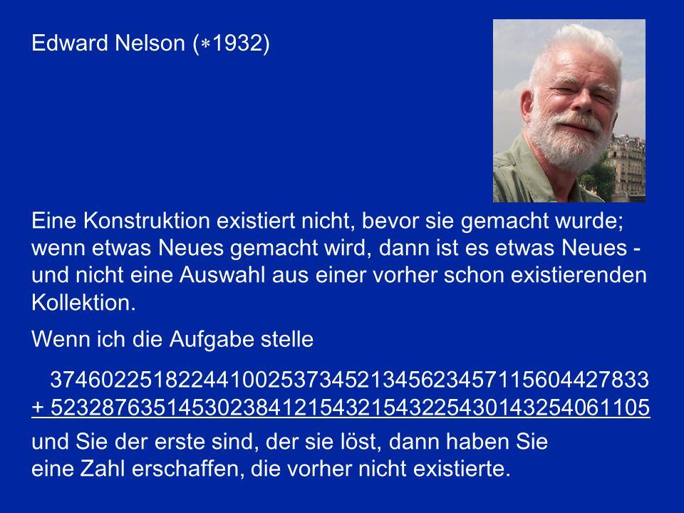 Edward Nelson ( 1932) Eine Konstruktion existiert nicht, bevor sie gemacht wurde; wenn etwas Neues gemacht wird, dann ist es etwas Neues - und nicht eine Auswahl aus einer vorher schon existierenden Kollektion.