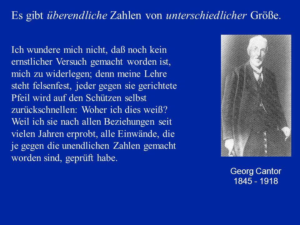 Georg Cantor 1845 - 1918 Es gibt überendliche Zahlen von unterschiedlicher Größe. Ich wundere mich nicht, daß noch kein ernstlicher Versuch gemacht wo